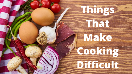 Things That Make Cooking Difficult